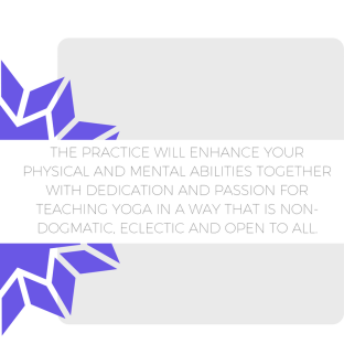 THE PRACTICE WILL ENHANCE YOUR PHYSICAL AND MENTAL ABILITIES TOGETHER WITH DEDICATION AND PASSION FOR TEACHING YOGA IN A WAY THAT IS NON-DOGMATIC, ECLECTIC AND OPEN TO ALL.